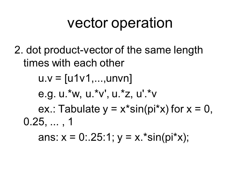 vector operation 2. dot product-vector of the same length times with each other. u.v = [u1v1,...,unvn]